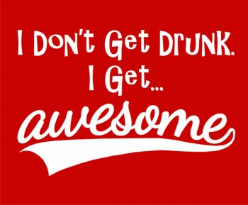 I don't get Drunk.. I get Awesome-0